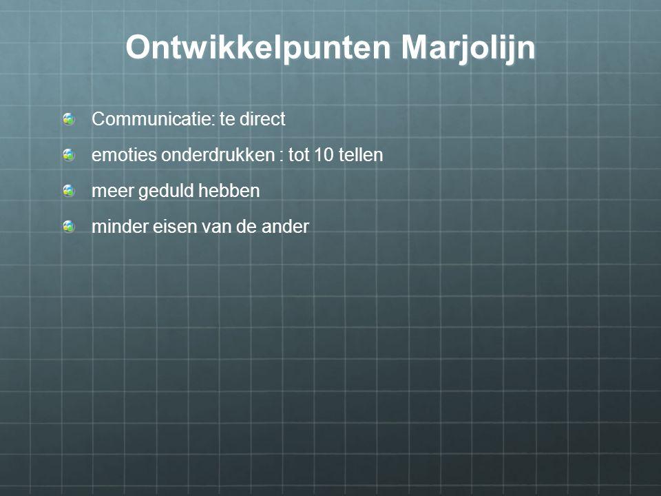 Ontwikkelpunten Marjolijn Communicatie: te direct emoties onderdrukken : tot 10 tellen meer geduld hebben minder eisen van de ander