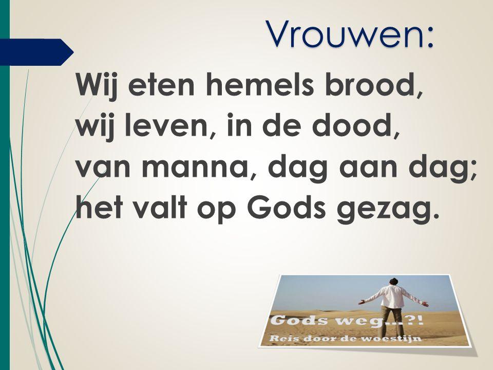 Wij eten hemels brood, wij leven, in de dood, van manna, dag aan dag; het valt op Gods gezag.
