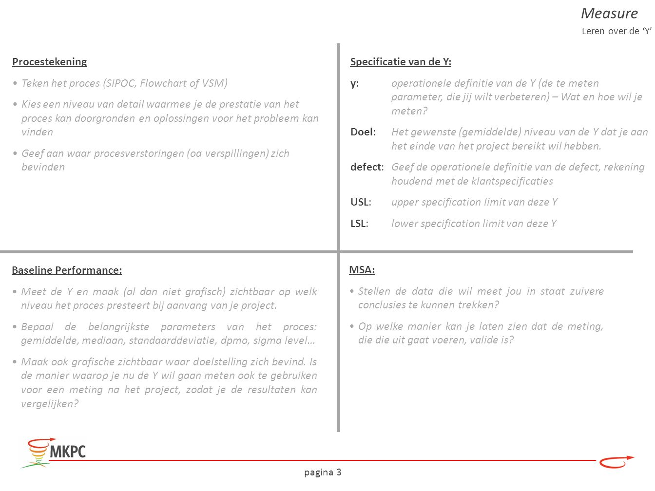 pagina 3 Specificatie van de Y: y:operationele definitie van de Y (de te meten parameter, die jij wilt verbeteren) – Wat en hoe wil je meten? Doel:Het