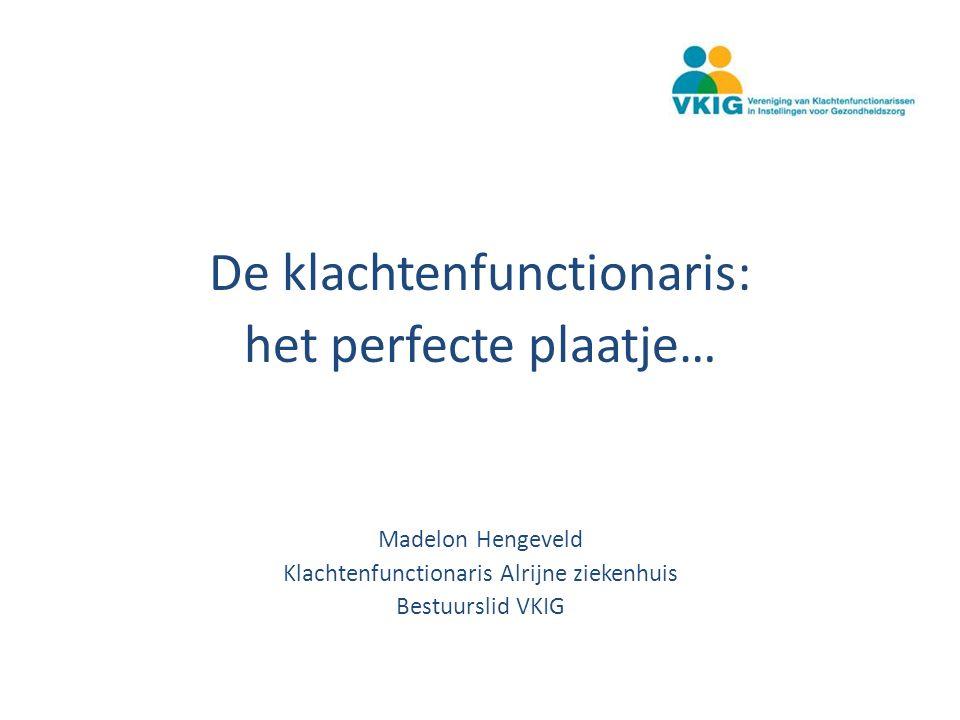 De klachtenfunctionaris: het perfecte plaatje… Madelon Hengeveld Klachtenfunctionaris Alrijne ziekenhuis Bestuurslid VKIG
