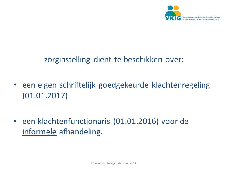 zorginstelling dient te beschikken over: een eigen schriftelijk goedgekeurde klachtenregeling (01.01.2017) een klachtenfunctionaris (01.01.2016) voor