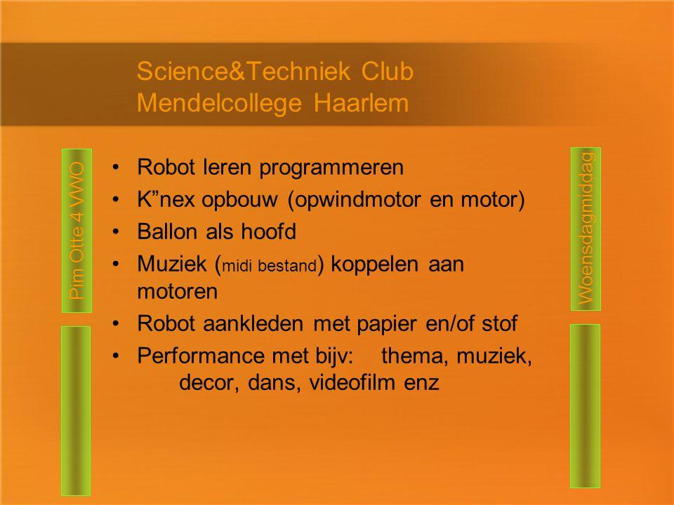 Science&Techniek Club Mendelcollege Haarlem Robot leren programmeren K nex opbouw (opwindmotor en motor) Ballon als hoofd Muziek ( midi bestand ) koppelen aan motoren Robot aankleden met papier en/of stof Performance met bijv:thema, muziek, decor, dans, videofilm enz Pim Otte 4 VWO Woensdagmiddag