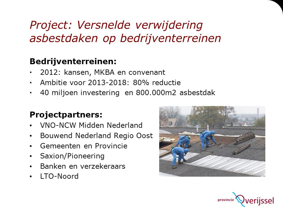 Project: Versnelde verwijdering asbestdaken op bedrijventerreinen Bedrijventerreinen:  2012: kansen, MKBA en convenant  Ambitie voor 2013-2018: 80% reductie  40 miljoen investering en 800.000m2 asbestdak Projectpartners: VNO-NCW Midden Nederland Bouwend Nederland Regio Oost Gemeenten en Provincie Saxion/Pioneering Banken en verzekeraars LTO-Noord