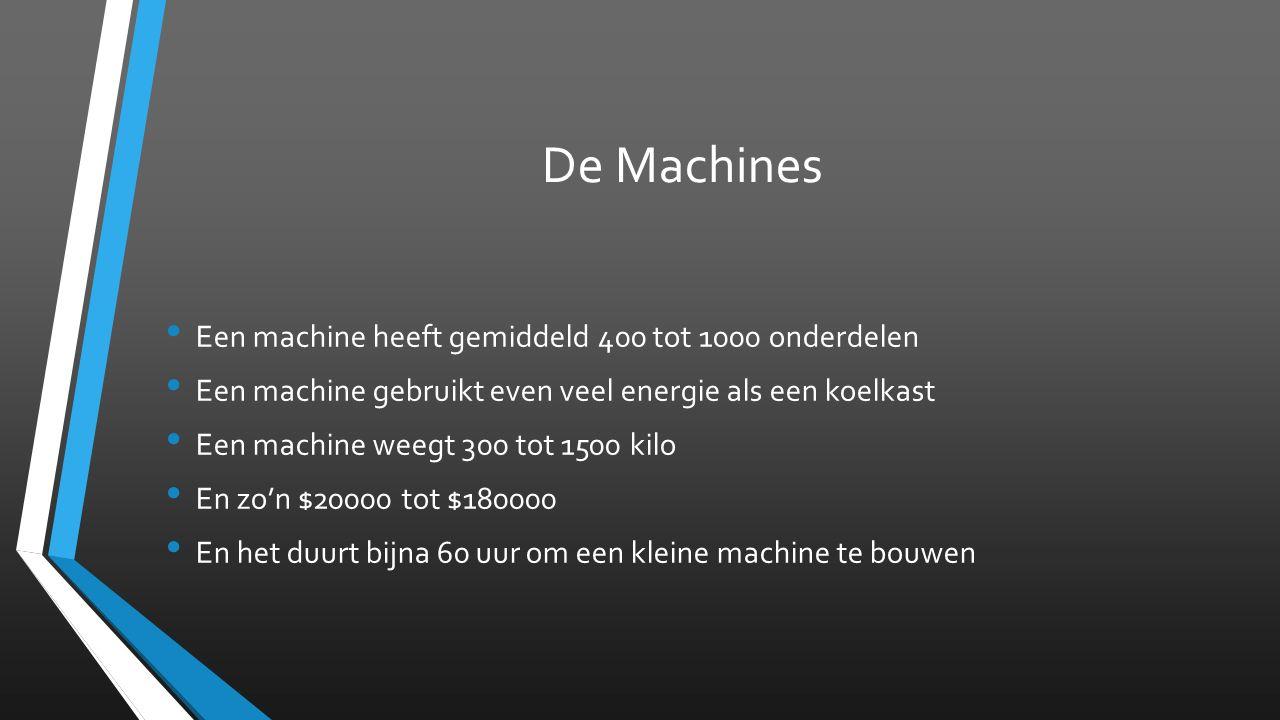 De Machines Een machine heeft gemiddeld 400 tot 1000 onderdelen Een machine gebruikt even veel energie als een koelkast Een machine weegt 300 tot 1500 kilo En zo'n $20000 tot $180000 En het duurt bijna 60 uur om een kleine machine te bouwen