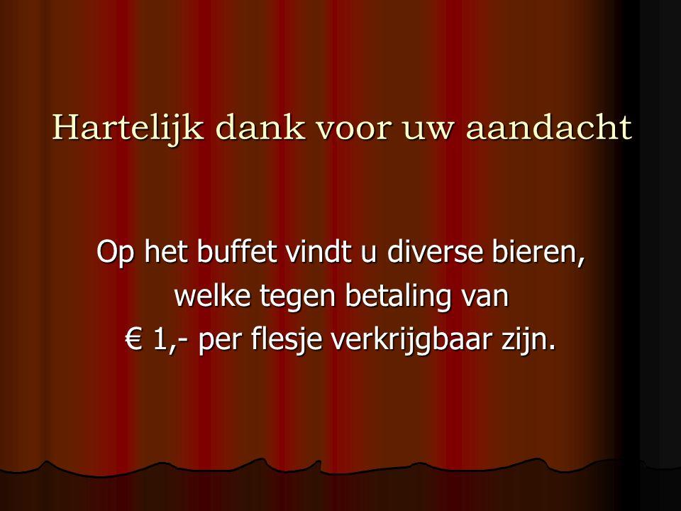 Hartelijk dank voor uw aandacht Op het buffet vindt u diverse bieren, welke tegen betaling van € 1,- per flesje verkrijgbaar zijn.
