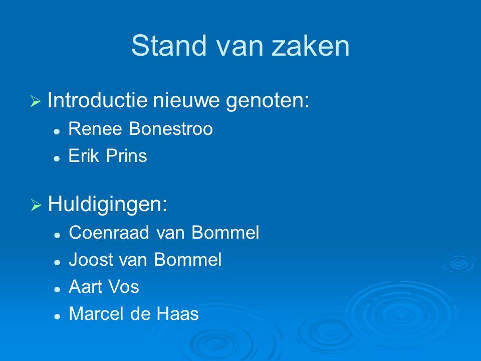 Stand van zaken   Introductie nieuwe genoten: Renee Bonestroo Erik Prins  Huldigingen: Coenraad van Bommel Joost van Bommel Aart Vos Marcel de Haas