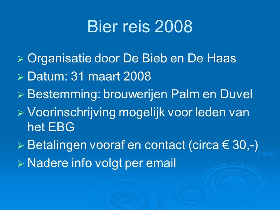Bier reis 2008   Organisatie door De Bieb en De Haas   Datum: 31 maart 2008   Bestemming: brouwerijen Palm en Duvel   Voorinschrijving mogelijk voor leden van het EBG   Betalingen vooraf en contact (circa € 30,-)   Nadere info volgt per email