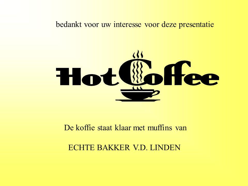 bedankt voor uw interesse voor deze presentatie De koffie staat klaar met muffins van ECHTE BAKKER V.D. LINDEN