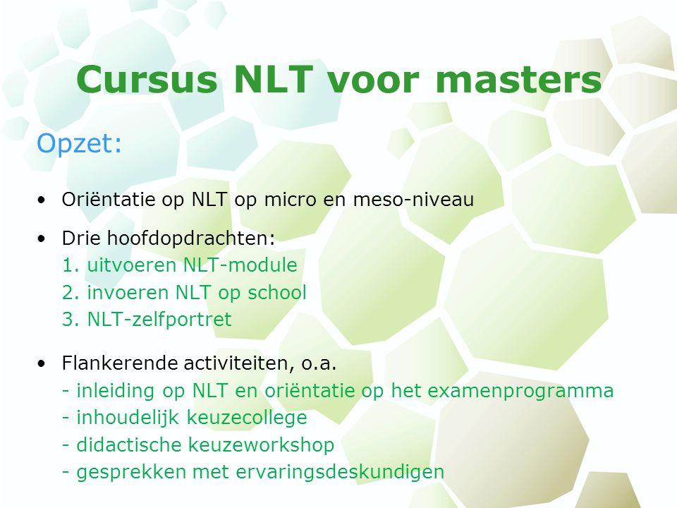 Cursus NLT voor masters Opzet: Oriëntatie op NLT op micro en meso-niveau Drie hoofdopdrachten: 1. uitvoeren NLT-module 2. invoeren NLT op school 3. NL