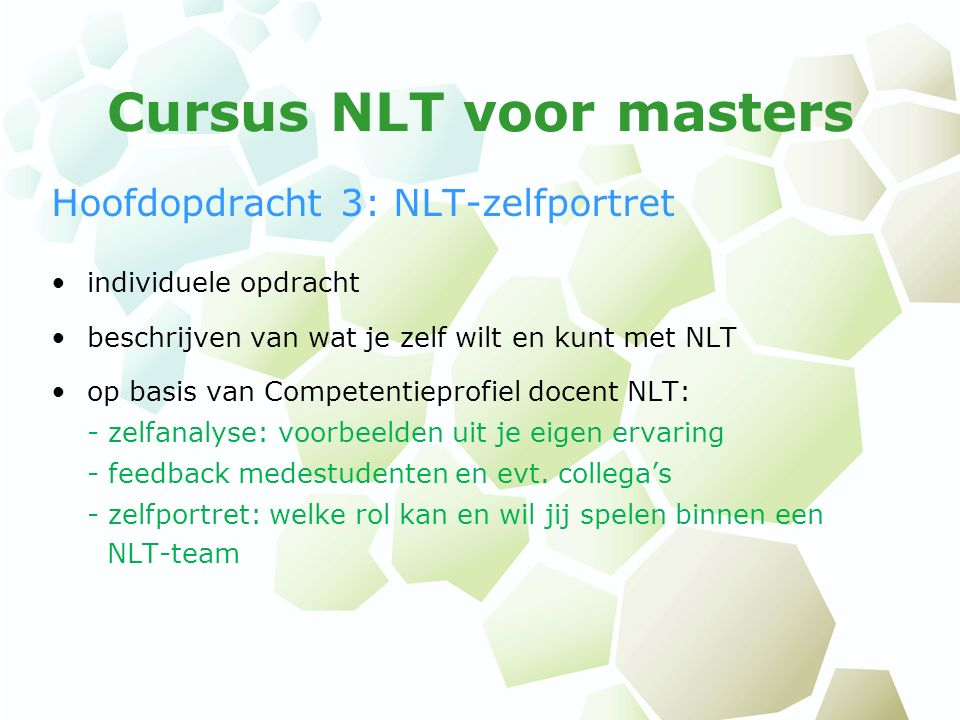 Cursus NLT voor masters Hoofdopdracht 3: NLT-zelfportret individuele opdracht beschrijven van wat je zelf wilt en kunt met NLT op basis van Competentieprofiel docent NLT: - zelfanalyse: voorbeelden uit je eigen ervaring - feedback medestudenten en evt.
