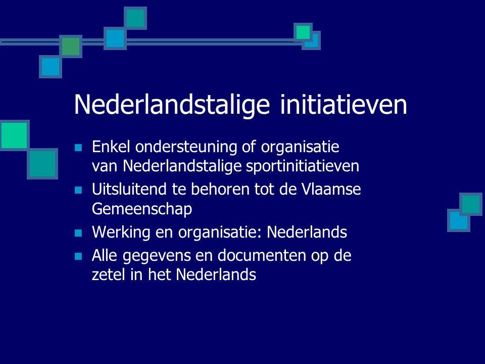 Nederlandstalige initiatieven Enkel ondersteuning of organisatie van Nederlandstalige sportinitiatieven Uitsluitend te behoren tot de Vlaamse Gemeenschap Werking en organisatie: Nederlands Alle gegevens en documenten op de zetel in het Nederlands