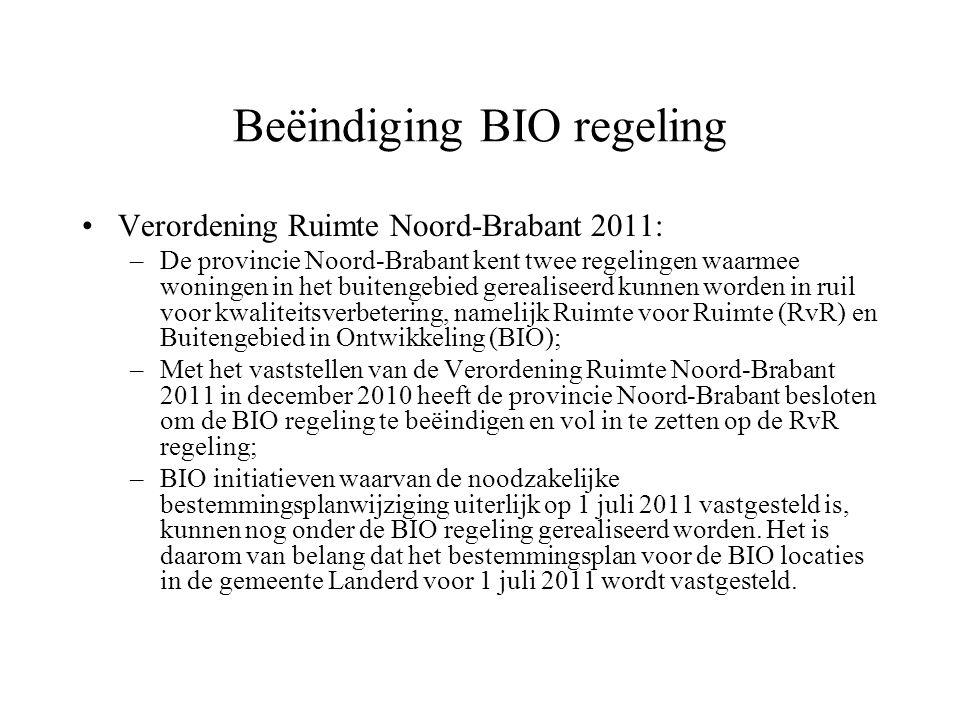 Beëindiging BIO regeling Verordening Ruimte Noord-Brabant 2011: –De provincie Noord-Brabant kent twee regelingen waarmee woningen in het buitengebied gerealiseerd kunnen worden in ruil voor kwaliteitsverbetering, namelijk Ruimte voor Ruimte (RvR) en Buitengebied in Ontwikkeling (BIO); –Met het vaststellen van de Verordening Ruimte Noord-Brabant 2011 in december 2010 heeft de provincie Noord-Brabant besloten om de BIO regeling te beëindigen en vol in te zetten op de RvR regeling; –BIO initiatieven waarvan de noodzakelijke bestemmingsplanwijziging uiterlijk op 1 juli 2011 vastgesteld is, kunnen nog onder de BIO regeling gerealiseerd worden.