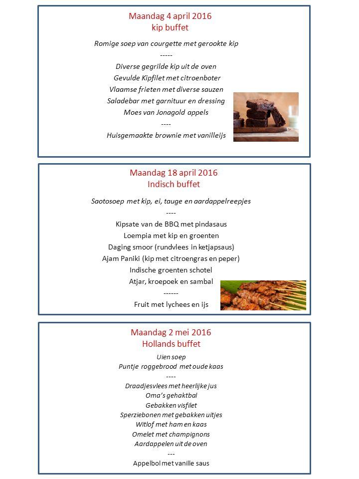 Maandag 4 april 2016 kip buffet Romige soep van courgette met gerookte kip ----- Diverse gegrilde kip uit de oven Gevulde Kipfilet met citroenboter Vlaamse frieten met diverse sauzen Saladebar met garnituur en dressing Moes van Jonagold appels ---- Huisgemaakte brownie met vanilleijs Maandag 18 april 2016 Indisch buffet Maandag 2 mei 2016 Hollands buffet Saotosoep met kip, ei, tauge en aardappelreepjes ---- Kipsate van de BBQ met pindasaus Loempia met kip en groenten Daging smoor (rundvlees in ketjapsaus) Ajam Paniki (kip met citroengras en peper) Indische groenten schotel Atjar, kroepoek en sambal ------ Fruit met lychees en ijs Uien soep Puntje roggebrood met oude kaas ---- Draadjesvlees met heerlijke jus Oma's gehaktbal Gebakken visfilet Sperziebonen met gebakken uitjes Witlof met ham en kaas Omelet met champignons Aardappelen uit de oven --- Appelbol met vanille saus
