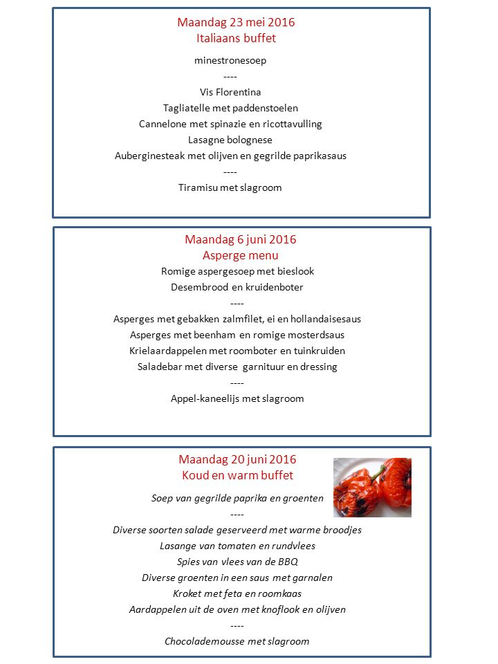 Maandag 23 mei 2016 Italiaans buffet minestronesoep ---- Vis Florentina Tagliatelle met paddenstoelen Cannelone met spinazie en ricottavulling Lasagne bolognese Auberginesteak met olijven en gegrilde paprikasaus ---- Tiramisu met slagroom Maandag 6 juni 2016 Asperge menu Maandag 20 juni 2016 Koud en warm buffet Romige aspergesoep met bieslook Desembrood en kruidenboter ---- Asperges met gebakken zalmfilet, ei en hollandaisesaus Asperges met beenham en romige mosterdsaus Krielaardappelen met roomboter en tuinkruiden Saladebar met diverse garnituur en dressing ---- Appel-kaneelijs met slagroom Soep van gegrilde paprika en groenten ---- Diverse soorten salade geserveerd met warme broodjes Lasange van tomaten en rundvlees Spies van vlees van de BBQ Diverse groenten in een saus met garnalen Kroket met feta en roomkaas Aardappelen uit de oven met knoflook en olijven ---- Chocolademousse met slagroom