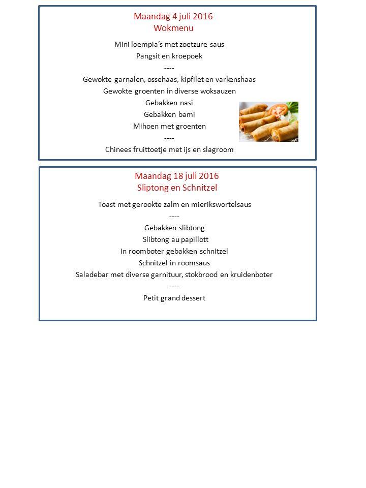 Maandag 4 juli 2016 Wokmenu Mini loempia's met zoetzure saus Pangsit en kroepoek ---- Gewokte garnalen, ossehaas, kipfilet en varkenshaas Gewokte groenten in diverse woksauzen Gebakken nasi Gebakken bami Mihoen met groenten ---- Chinees fruittoetje met ijs en slagroom Maandag 18 juli 2016 Sliptong en Schnitzel Toast met gerookte zalm en mierikswortelsaus ---- Gebakken slibtong Slibtong au papillott In roomboter gebakken schnitzel Schnitzel in roomsaus Saladebar met diverse garnituur, stokbrood en kruidenboter ---- Petit grand dessert