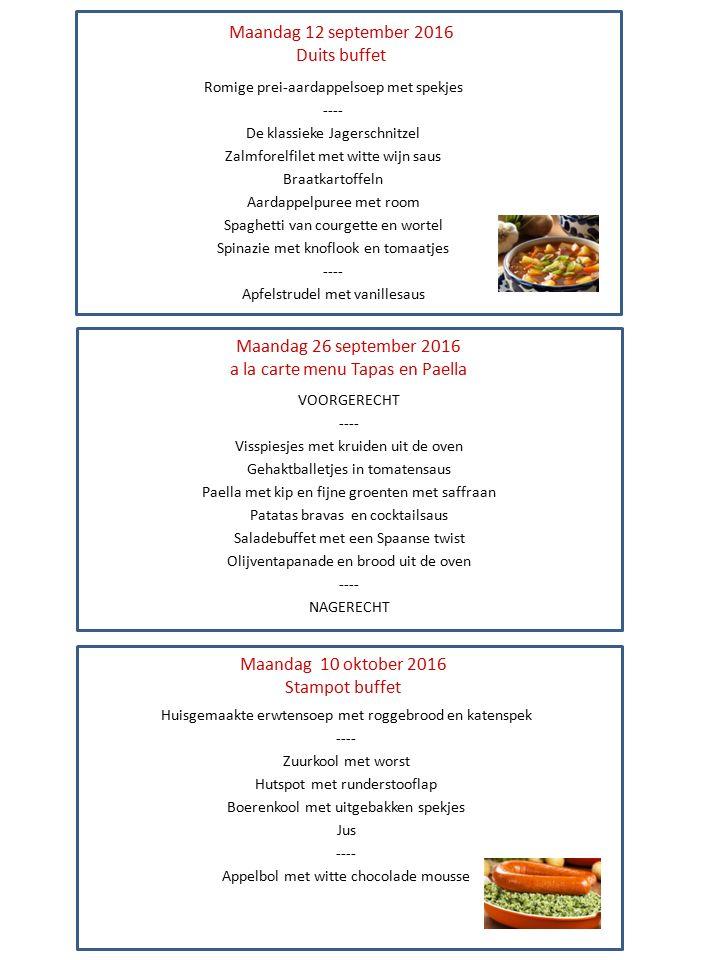 Maandag 12 september 2016 Duits buffet Romige prei-aardappelsoep met spekjes ---- De klassieke Jagerschnitzel Zalmforelfilet met witte wijn saus Braatkartoffeln Aardappelpuree met room Spaghetti van courgette en wortel Spinazie met knoflook en tomaatjes ---- Apfelstrudel met vanillesaus Maandag 26 september 2016 a la carte menu Tapas en Paella Maandag 10 oktober 2016 Stampot buffet Huisgemaakte erwtensoep met roggebrood en katenspek ---- Zuurkool met worst Hutspot met runderstooflap Boerenkool met uitgebakken spekjes Jus ---- Appelbol met witte chocolade mousse VOORGERECHT ---- Visspiesjes met kruiden uit de oven Gehaktballetjes in tomatensaus Paella met kip en fijne groenten met saffraan Patatas bravas en cocktailsaus Saladebuffet met een Spaanse twist Olijventapanade en brood uit de oven ---- NAGERECHT