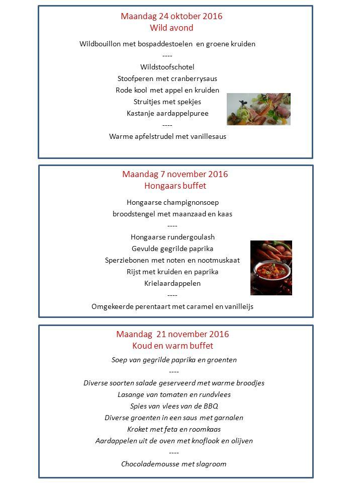 Maandag 24 oktober 2016 Wild avond Wildbouillon met bospaddestoelen en groene kruiden ---- Wildstoofschotel Stoofperen met cranberrysaus Rode kool met appel en kruiden Struitjes met spekjes Kastanje aardappelpuree ---- Warme apfelstrudel met vanillesaus Maandag 7 november 2016 Hongaars buffet Maandag 21 november 2016 Koud en warm buffet Hongaarse champignonsoep broodstengel met maanzaad en kaas ---- Hongaarse rundergoulash Gevulde gegrilde paprika Sperziebonen met noten en nootmuskaat Rijst met kruiden en paprika Krielaardappelen ---- Omgekeerde perentaart met caramel en vanilleijs Soep van gegrilde paprika en groenten ---- Diverse soorten salade geserveerd met warme broodjes Lasange van tomaten en rundvlees Spies van vlees van de BBQ Diverse groenten in een saus met garnalen Kroket met feta en roomkaas Aardappelen uit de oven met knoflook en olijven ---- Chocolademousse met slagroom