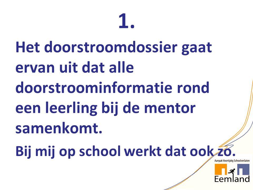 1. Het doorstroomdossier gaat ervan uit dat alle doorstroominformatie rond een leerling bij de mentor samenkomt. Bij mij op school werkt dat ook zo.