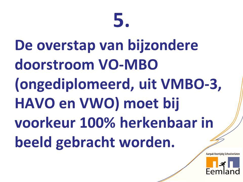 5. De overstap van bijzondere doorstroom VO-MBO (ongediplomeerd, uit VMBO-3, HAVO en VWO) moet bij voorkeur 100% herkenbaar in beeld gebracht worden.