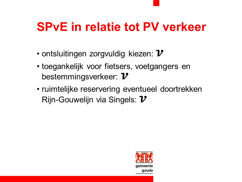 SPvE in relatie tot PV verkeer ontsluitingen zorgvuldig kiezen: V toegankelijk voor fietsers, voetgangers en bestemmingsverkeer: V ruimtelijke reservering eventueel doortrekken Rijn-Gouwelijn via Singels: V
