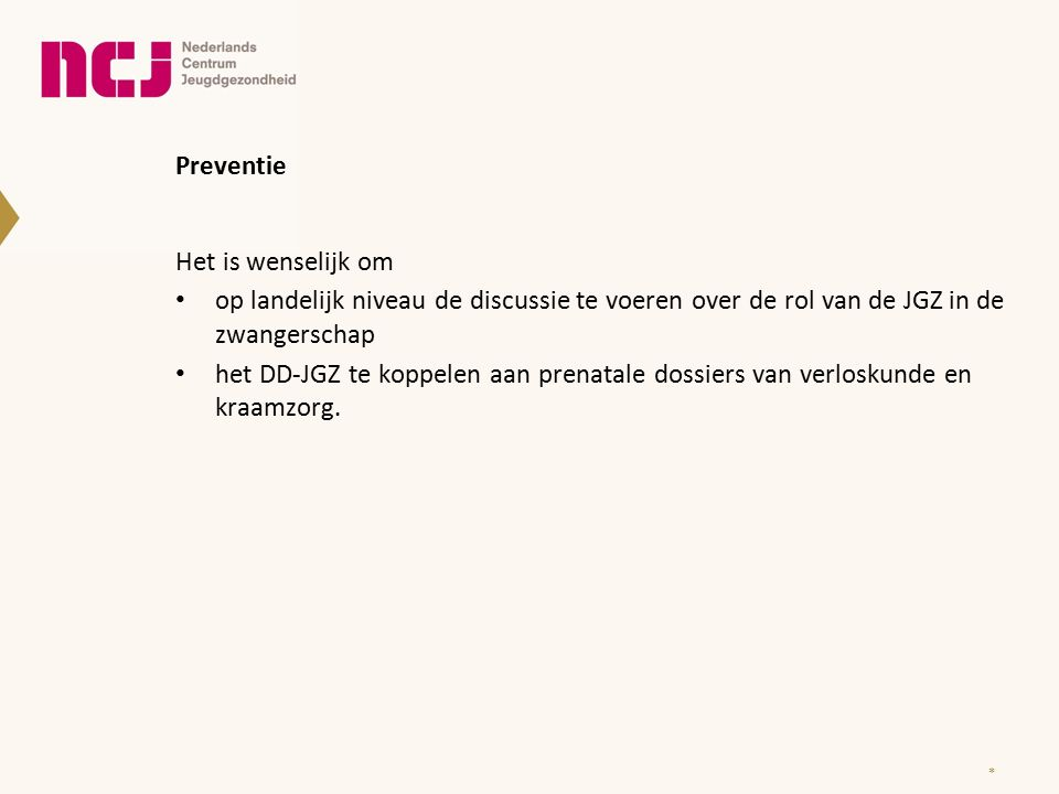 Preventie * Het is wenselijk om op landelijk niveau de discussie te voeren over de rol van de JGZ in de zwangerschap het DD-JGZ te koppelen aan prenatale dossiers van verloskunde en kraamzorg.