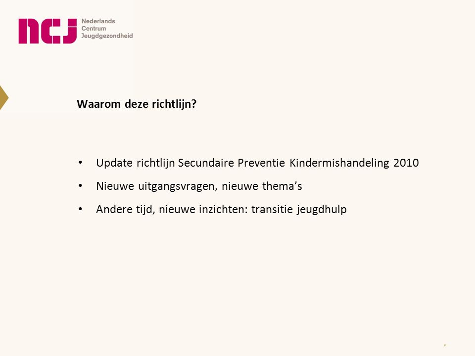 Waarom deze richtlijn? Update richtlijn Secundaire Preventie Kindermishandeling 2010 Nieuwe uitgangsvragen, nieuwe thema's Andere tijd, nieuwe inzicht