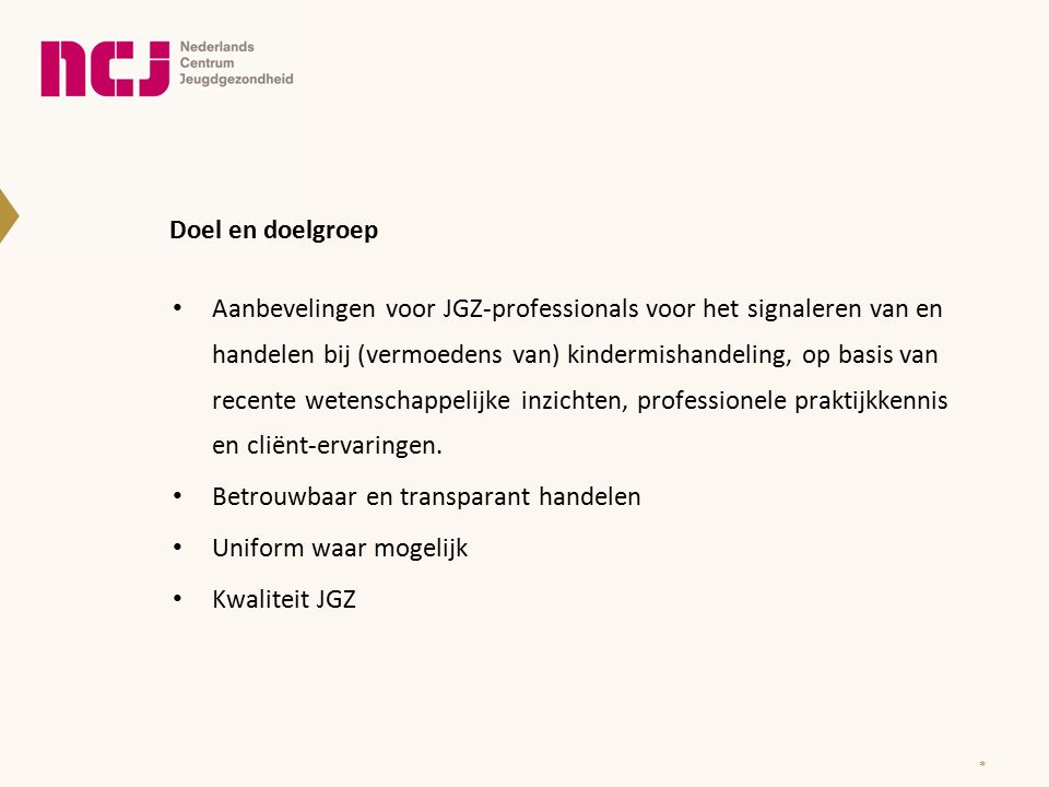 Doel en doelgroep Aanbevelingen voor JGZ-professionals voor het signaleren van en handelen bij (vermoedens van) kindermishandeling, op basis van recente wetenschappelijke inzichten, professionele praktijkkennis en cliënt-ervaringen.