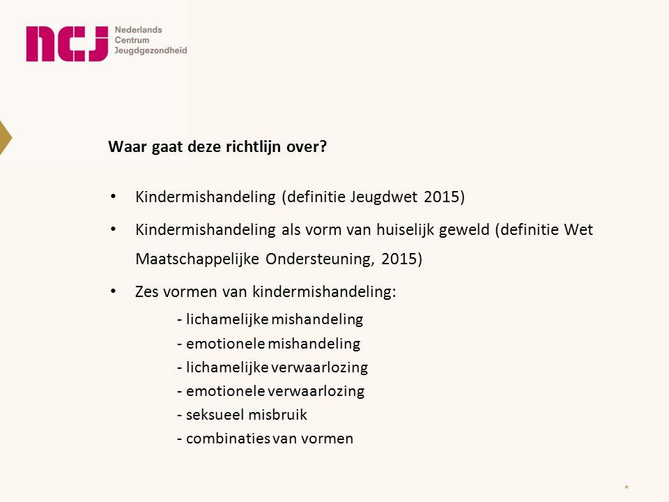 Waar gaat deze richtlijn over? Kindermishandeling (definitie Jeugdwet 2015) Kindermishandeling als vorm van huiselijk geweld (definitie Wet Maatschapp