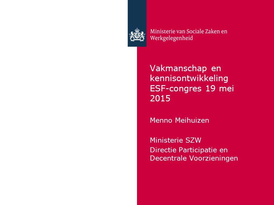 Vakmanschap en kennisontwikkeling ESF-congres 19 mei 2015 Menno Meihuizen Ministerie SZW Directie Participatie en Decentrale Voorzieningen