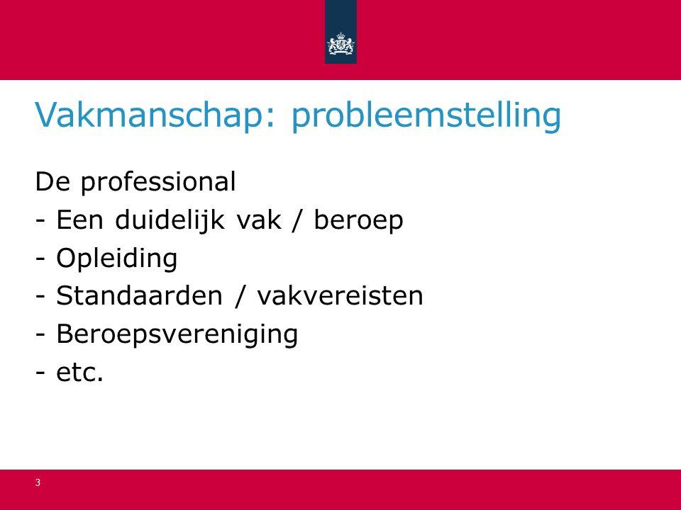 Vakmanschap: probleemstelling 3 De professional - Een duidelijk vak / beroep - Opleiding - Standaarden / vakvereisten - Beroepsvereniging - etc.