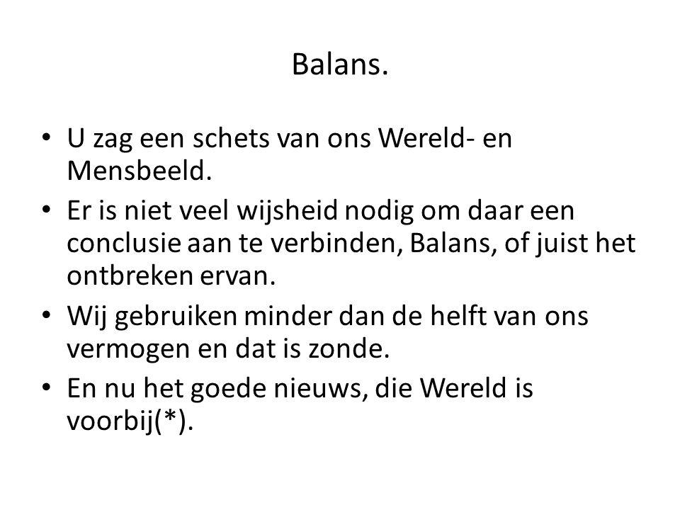 Balans. U zag een schets van ons Wereld- en Mensbeeld. Er is niet veel wijsheid nodig om daar een conclusie aan te verbinden, Balans, of juist het ont