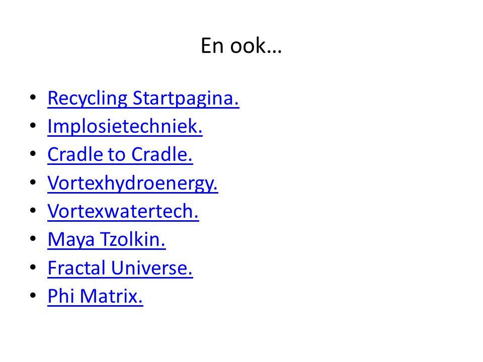 En ook… Recycling Startpagina. Implosietechniek. Cradle to Cradle. Vortexhydroenergy. Vortexwatertech. Maya Tzolkin. Fractal Universe. Phi Matrix.