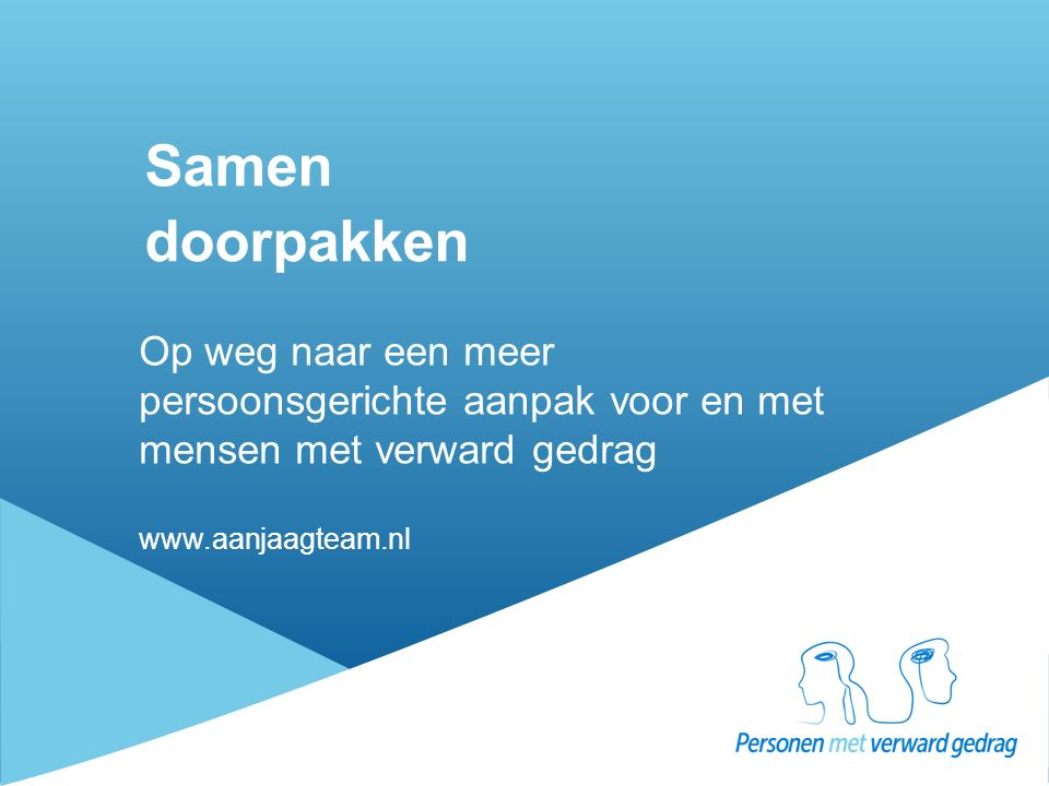 Samen doorpakken Op weg naar een meer persoonsgerichte aanpak voor en met mensen met verward gedrag www.aanjaagteam.nl