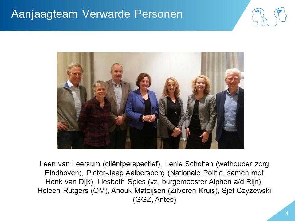 4 Aanjaagteam Verwarde Personen Leen van Leersum (cliëntperspectief), Lenie Scholten (wethouder zorg Eindhoven), Pieter-Jaap Aalbersberg (Nationale Politie, samen met Henk van Dijk), Liesbeth Spies (vz, burgemeester Alphen a/d Rijn), Heleen Rutgers (OM), Anouk Mateijsen (Zilveren Kruis), Sjef Czyzewski (GGZ, Antes)