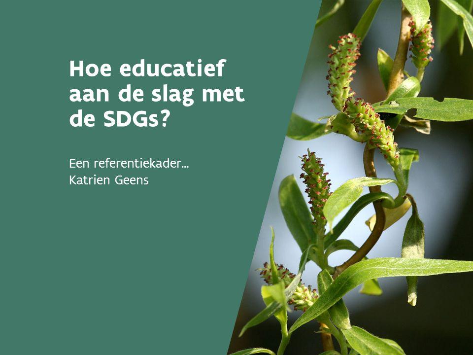 Hoe educatief aan de slag met de SDGs? Een referentiekader… Katrien Geens