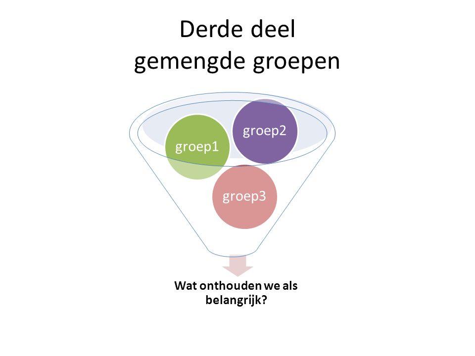 Derde deel gemengde groepen Wat onthouden we als belangrijk groep3groep1groep2