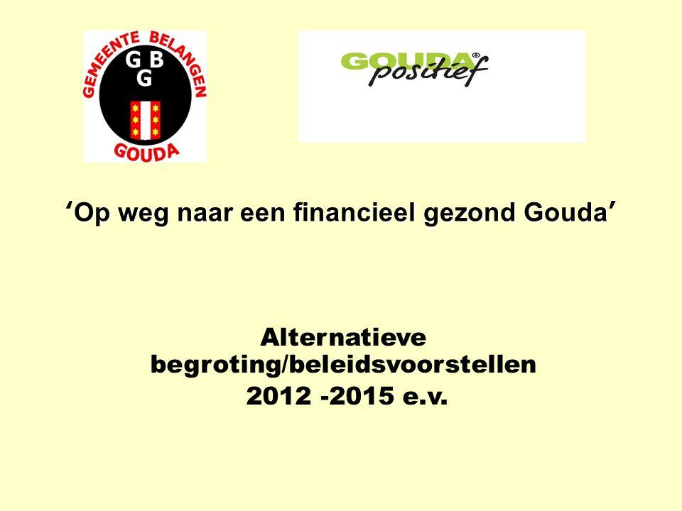 Op weg naar een financieel gezond Gouda 'Op weg naar een financieel gezond Gouda' Alternatieve begroting/beleidsvoorstellen 2012 -2015 e.v.