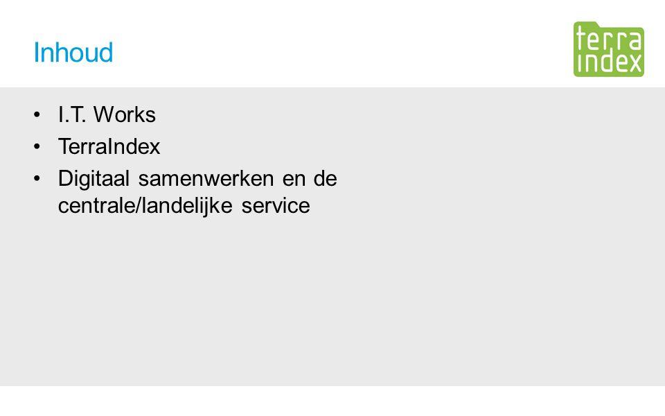 Inhoud I.T. Works TerraIndex Digitaal samenwerken en de centrale/landelijke service