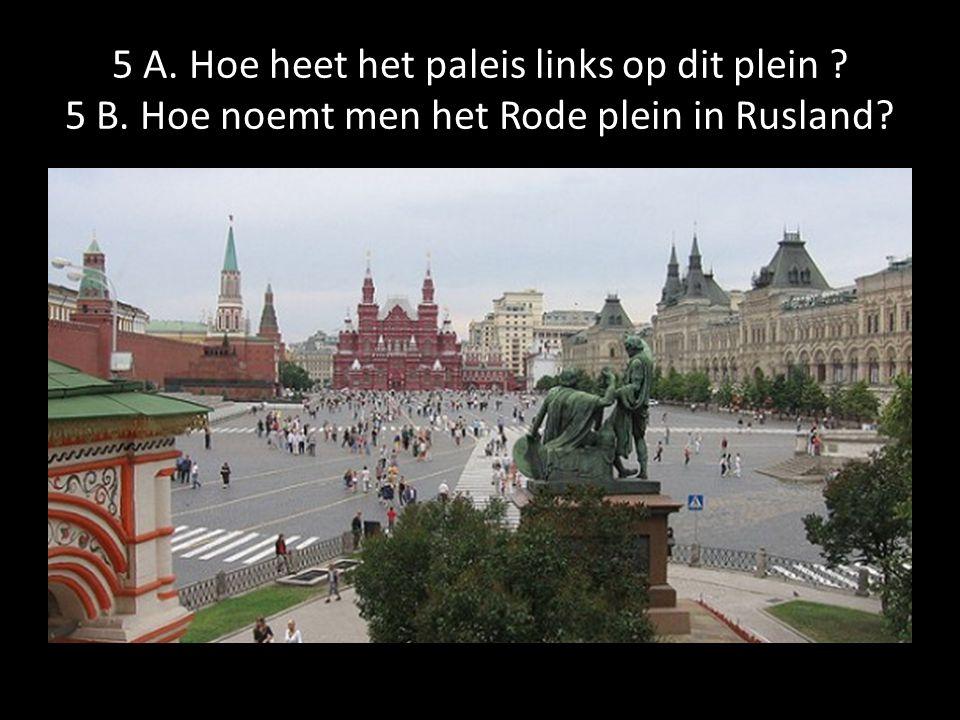 5 A. Hoe heet het paleis links op dit plein ? 5 B. Hoe noemt men het Rode plein in Rusland?