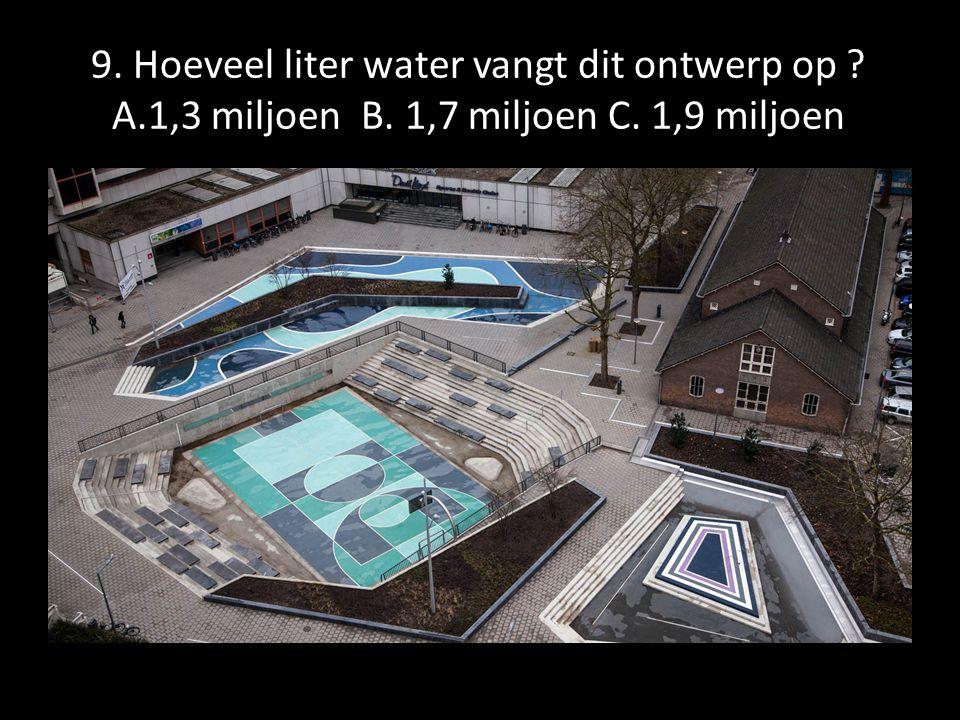 9. Hoeveel liter water vangt dit ontwerp op ? A.1,3 miljoen B. 1,7 miljoen C. 1,9 miljoen