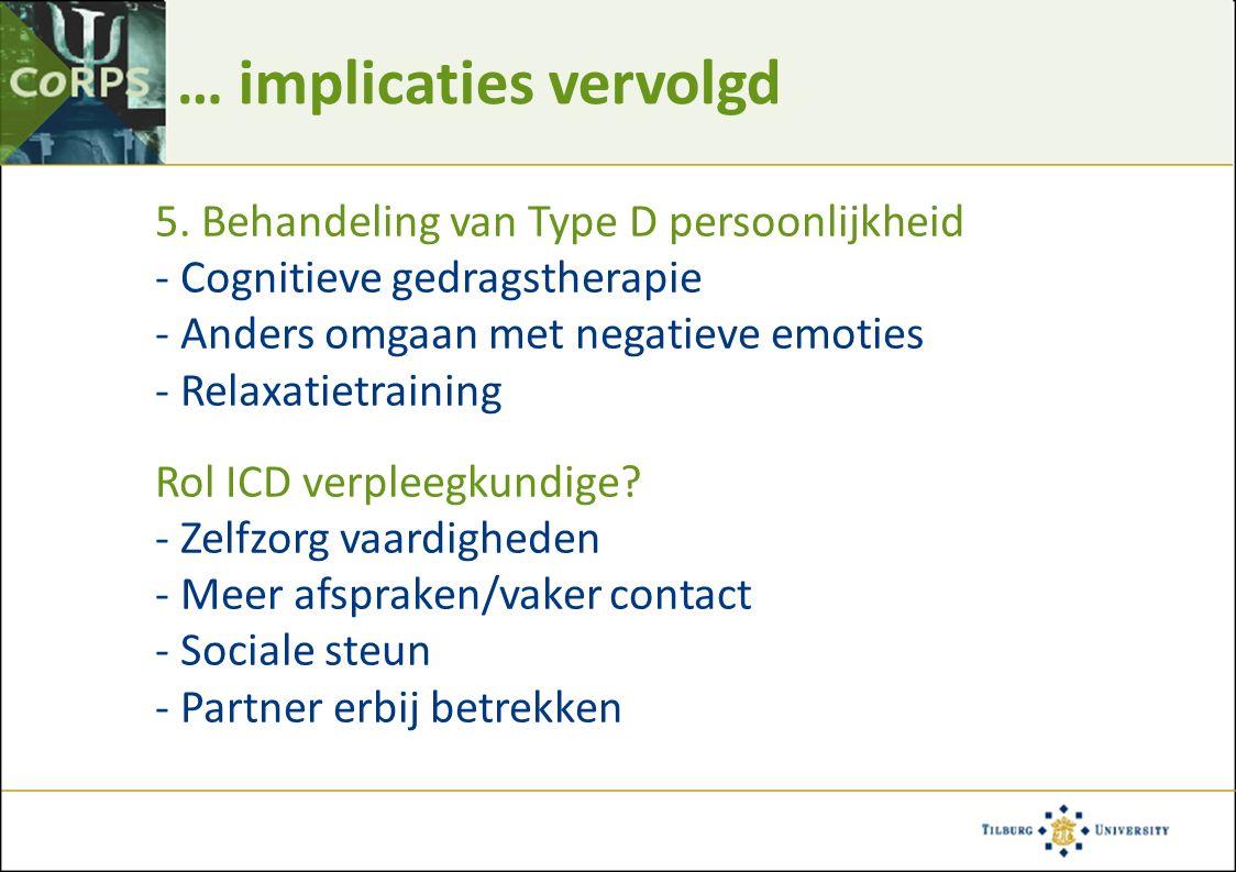 … implicaties vervolgd 5. Behandeling van Type D persoonlijkheid - Cognitieve gedragstherapie - Anders omgaan met negatieve emoties - Relaxatietrainin