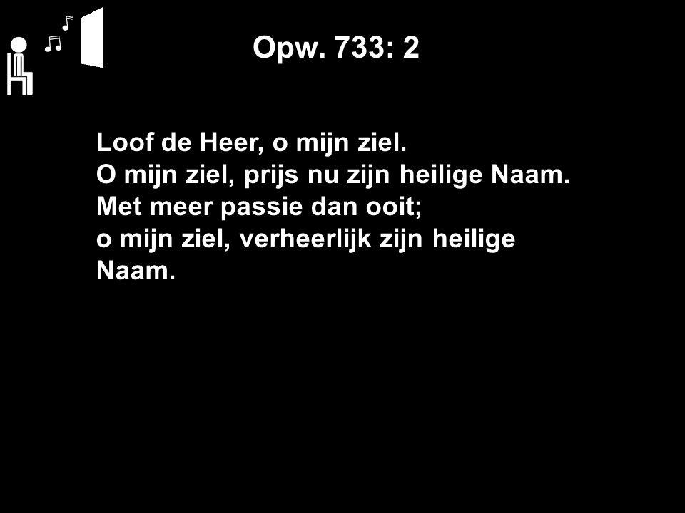 Opw. 733: 2 Loof de Heer, o mijn ziel. O mijn ziel, prijs nu zijn heilige Naam.