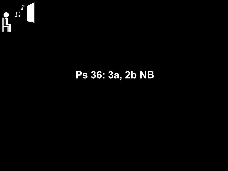 Ps 36: 3a, 2b NB