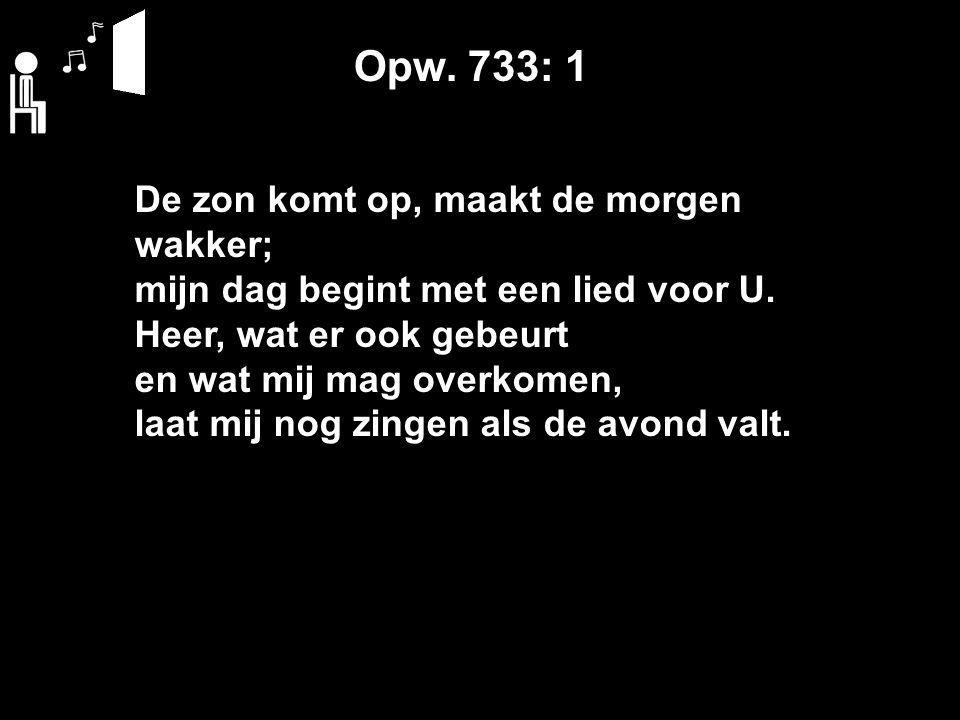 Opw. 733: 1 De zon komt op, maakt de morgen wakker; mijn dag begint met een lied voor U.