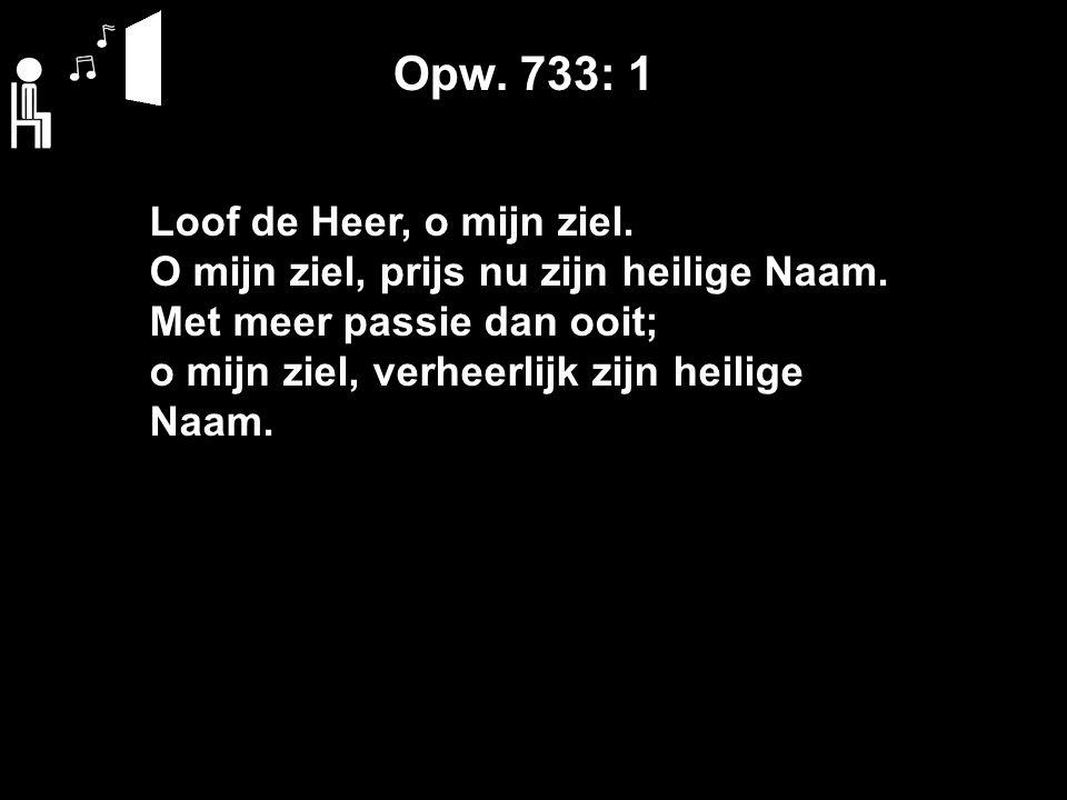 Opw. 733: 1 Loof de Heer, o mijn ziel. O mijn ziel, prijs nu zijn heilige Naam.