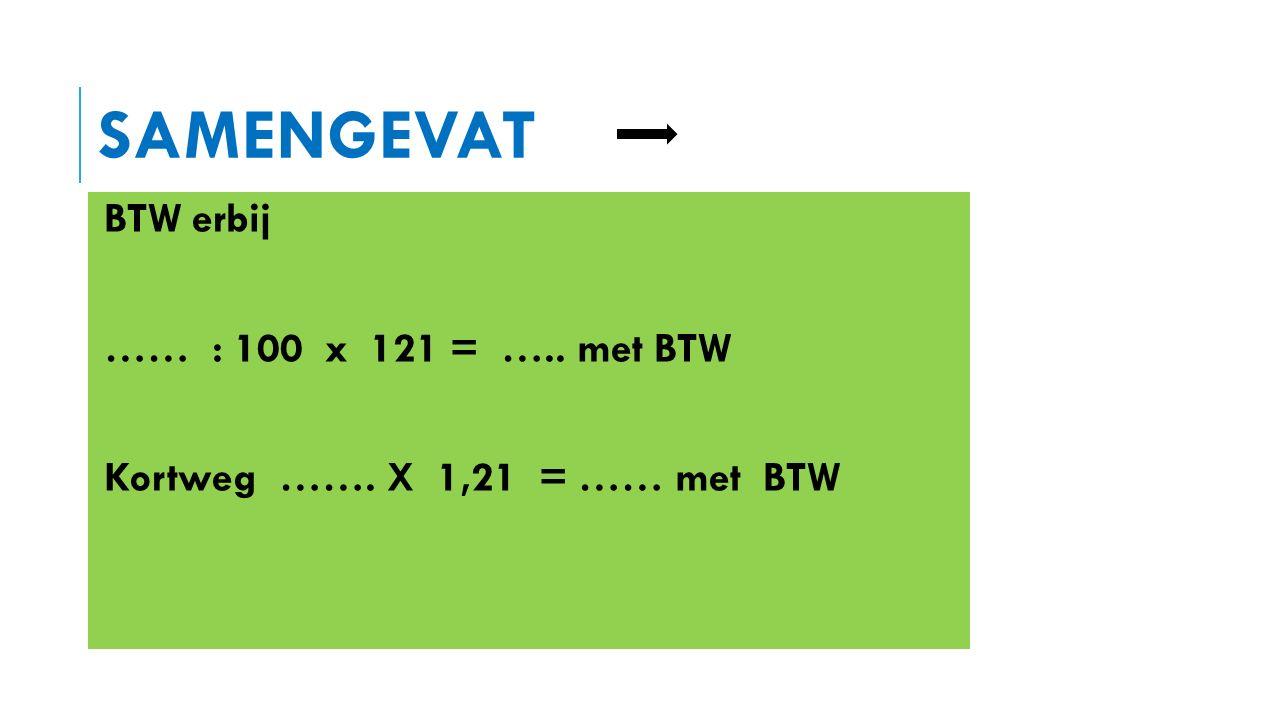 SAMENGEVAT BTW eruit … …… : 121 x 100 = ….. zonder BTW Kortweg ……. : 1,21 = …… zonder BTW