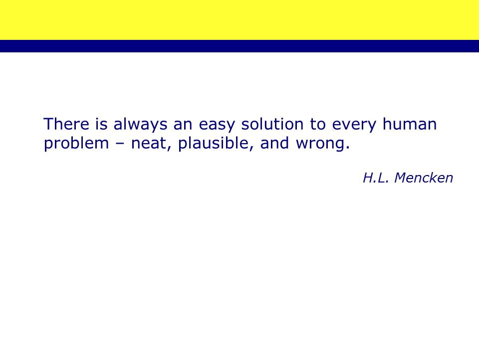 There is always an easy solution to every human problem – neat, plausible, and wrong. H.L. Mencken