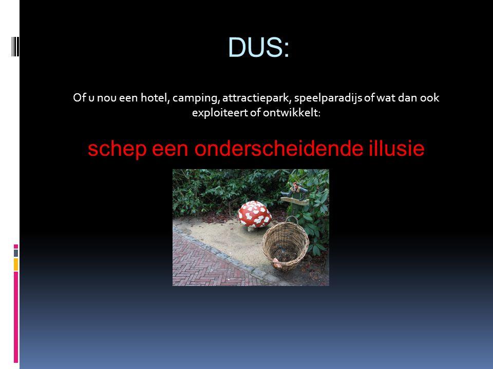DUS: Of u nou een hotel, camping, attractiepark, speelparadijs of wat dan ook exploiteert of ontwikkelt: schep een onderscheidende illusie