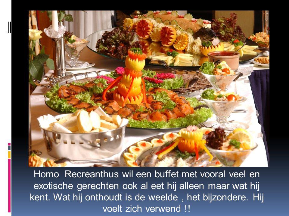 Homo Recreanthus wil een buffet met vooral veel en exotische gerechten ook al eet hij alleen maar wat hij kent. Wat hij onthoudt is de weelde, het bij