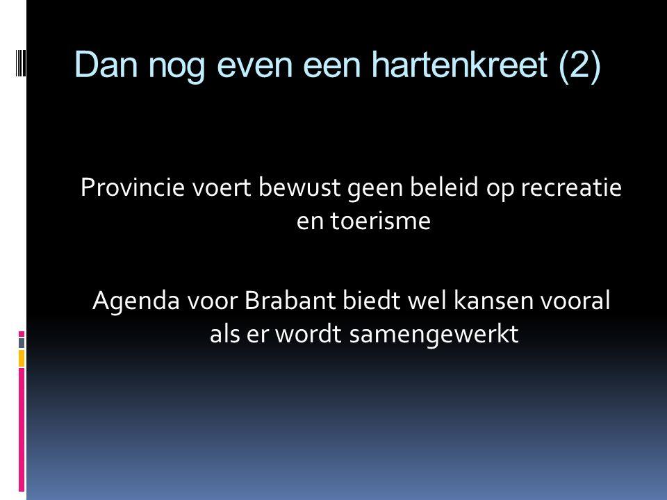 Dan nog even een hartenkreet (2) Provincie voert bewust geen beleid op recreatie en toerisme Agenda voor Brabant biedt wel kansen vooral als er wordt samengewerkt